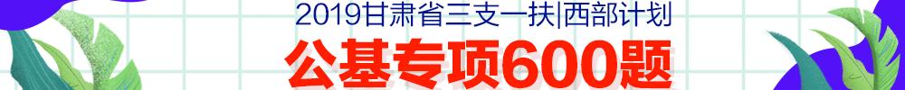 2019甘肃省三支特岗公基专享600题